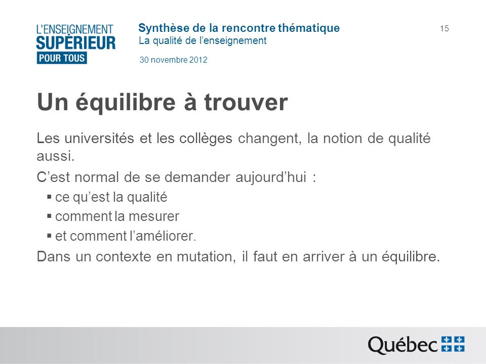 Synthèse de la rencontre thématique La qualité de lenseignement 30 novembre 2012 15 Un équilibre à trouver Les universités et les collèges changent, l