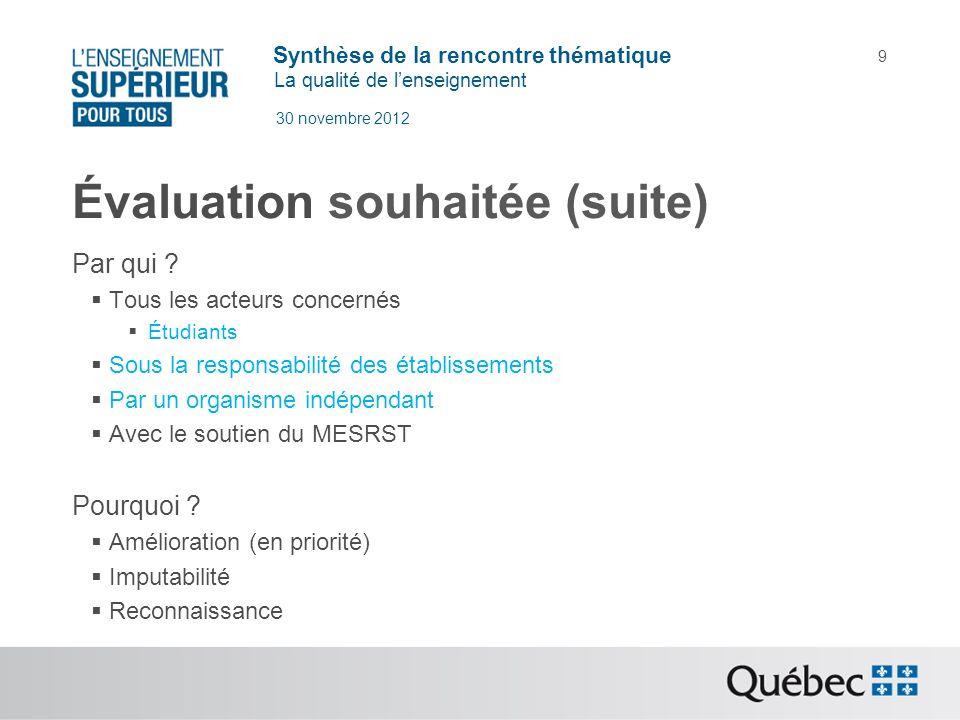 Synthèse de la rencontre thématique La qualité de lenseignement 30 novembre 2012 9 Évaluation souhaitée (suite) Par qui ? Tous les acteurs concernés É