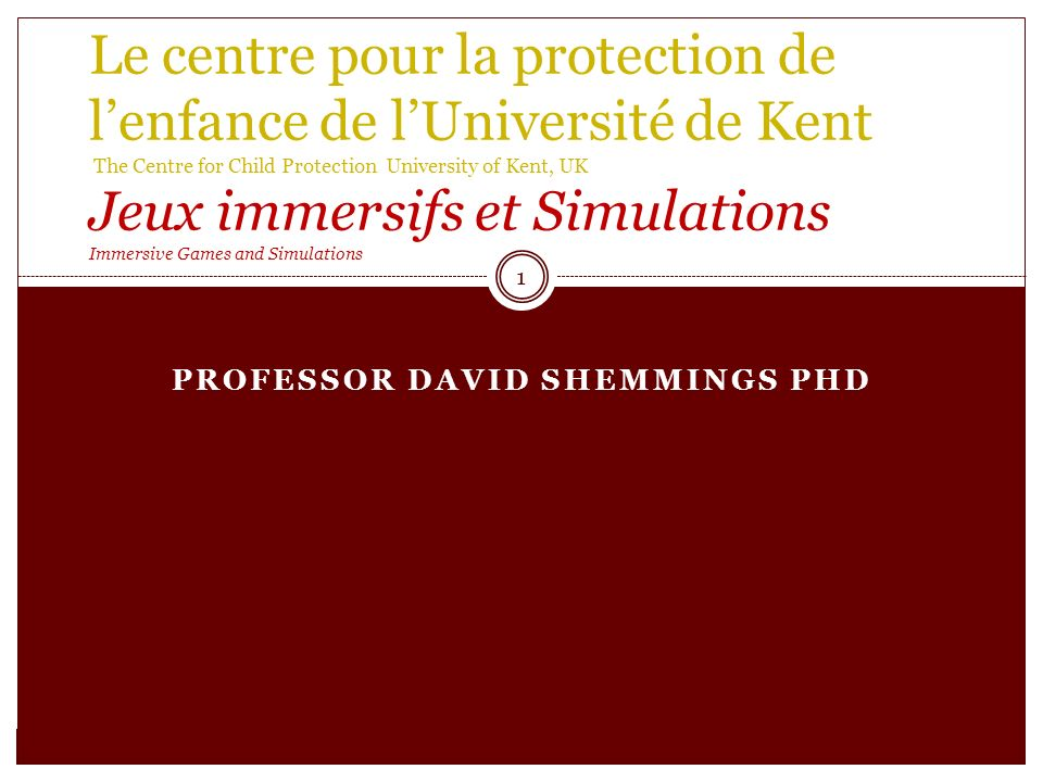 PROFESSOR DAVID SHEMMINGS PHD Le centre pour la protection de lenfance de lUniversité de Kent The Centre for Child Protection University of Kent, UK Jeux immersifs et Simulations Immersive Games and Simulations 1