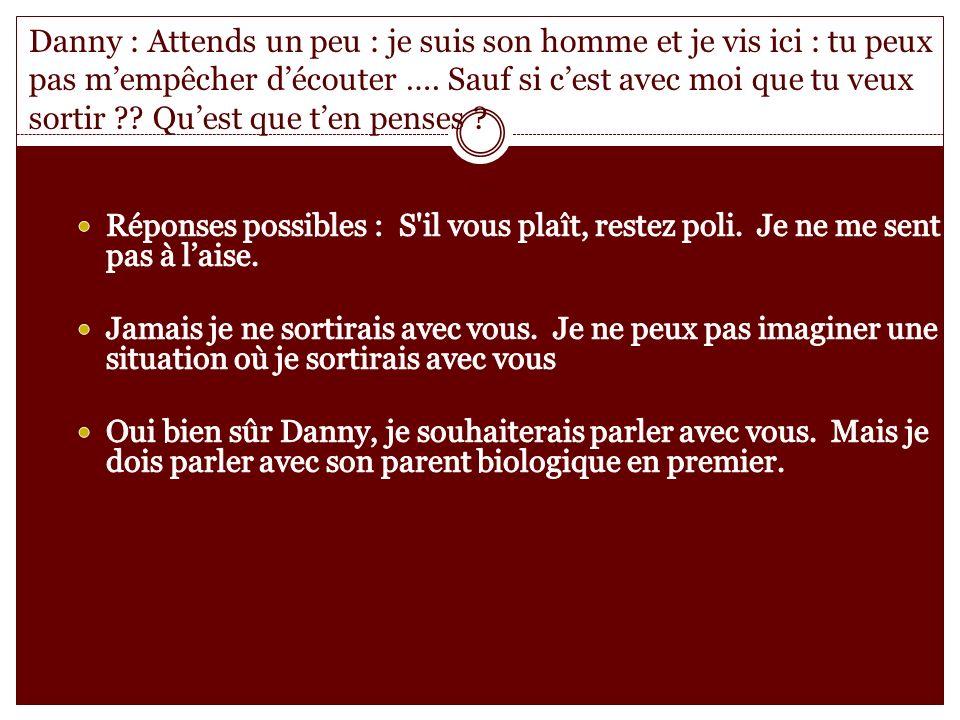 Danny : Attends un peu : je suis son homme et je vis ici : tu peux pas mempêcher découter ….