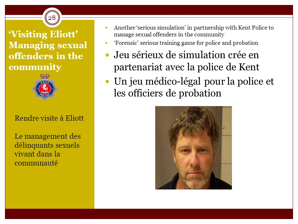 Visiting Eliott Managing sexual offenders in the community Another serious simulation in partnership with Kent Police to manage sexual offenders in the community Forensic serious training game for police and probation Jeu sérieux de simulation crée en partenariat avec la police de Kent Un jeu médico-légal pour la police et les officiers de probation 28 Rendre visite à Eliott Le management des délinquants sexuels vivant dans la communauté