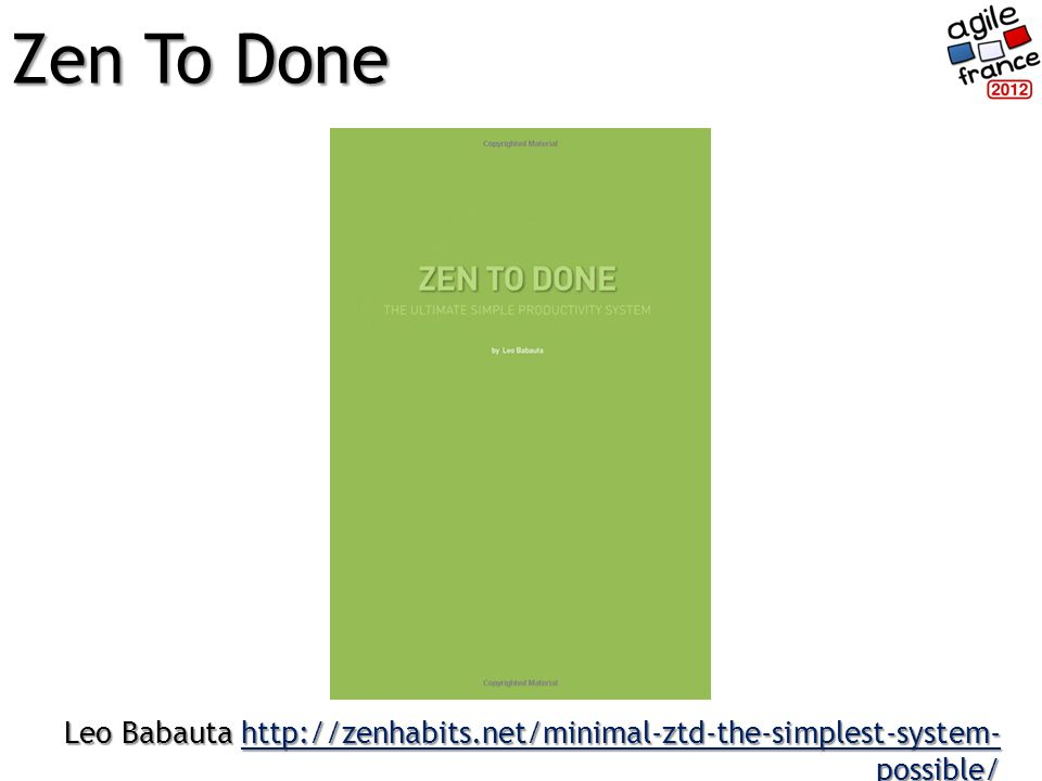 Zen To Done Leo Babauta http://zenhabits.net/minimal-ztd-the-simplest-system- possible/ http://zenhabits.net/minimal-ztd-the-simplest-system- possible/http://zenhabits.net/minimal-ztd-the-simplest-system- possible/
