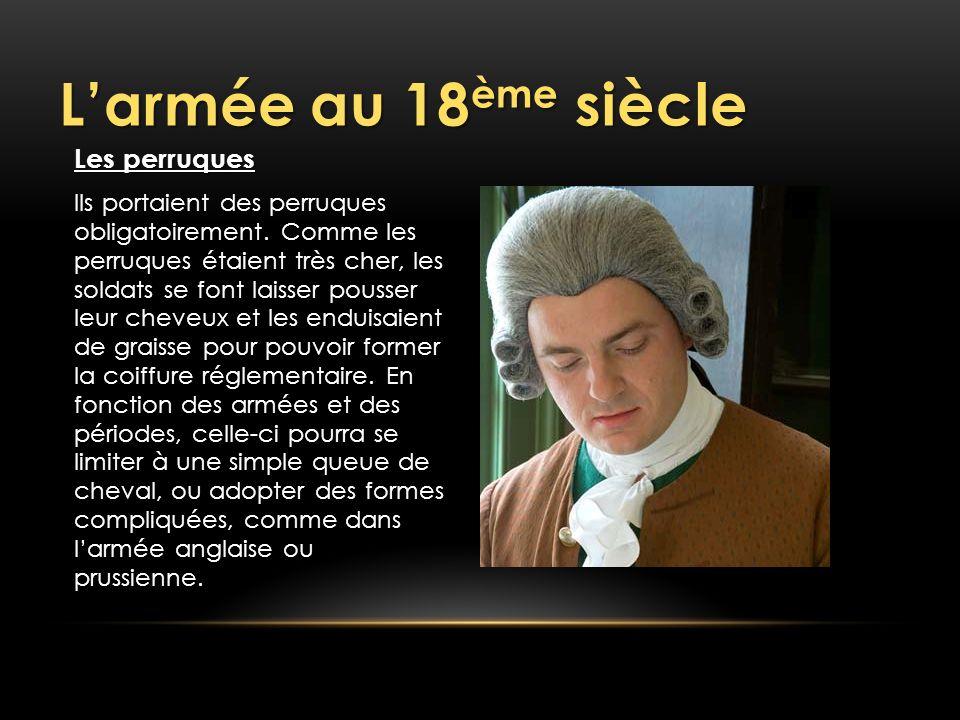 Larmée au 18 ème siècle Les perruques Ils portaient des perruques obligatoirement. Comme les perruques étaient très cher, les soldats se font laisser