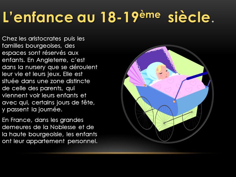 Lenfance au 18-19 ème siècle Lenfance au 18-19 ème siècle. Chez les aristocrates puis les familles bourgeoises, des espaces sont réservés aux enfants.
