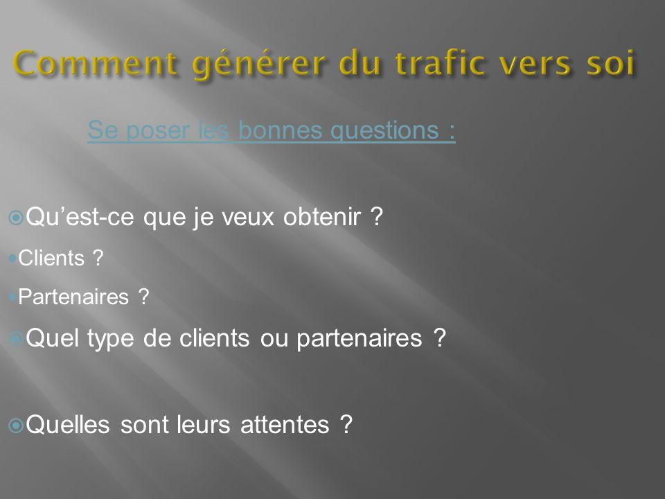 Comment générer du trafic vers soi Se poser les bonnes questions : Quest-ce que je veux obtenir ? Clients ? Partenaires ? Quel type de clients ou part