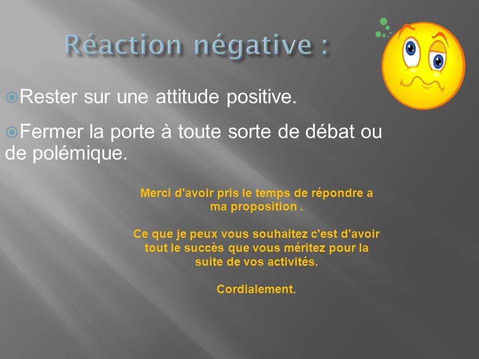 Rester sur une attitude positive. Fermer la porte à toute sorte de débat ou de polémique. Merci d'avoir pris le temps de répondre a ma proposition. Ce