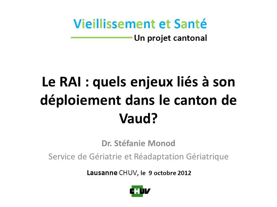 Le RAI : quels enjeux liés à son déploiement dans le canton de Vaud? Dr. Stéfanie Monod Service de Gériatrie et Réadaptation Gériatrique Lausanne CHUV