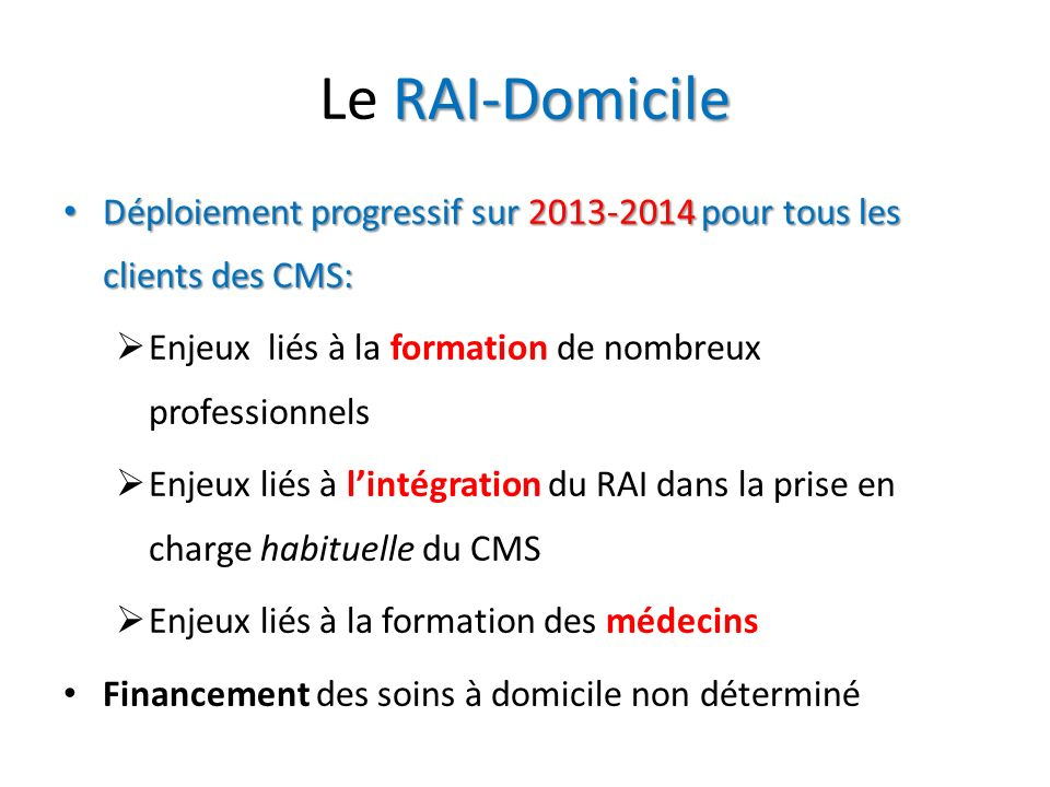 RAI-Domicile Le RAI-Domicile Déploiement progressif sur 2013-2014 pour tous les clients des CMS: Déploiement progressif sur 2013-2014 pour tous les cl