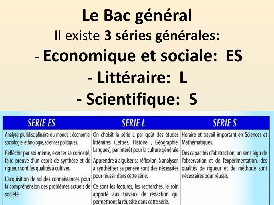Le Bac général Il existe 3 séries générales: - Economique et sociale: ES - Littéraire: L - Scientifique: S