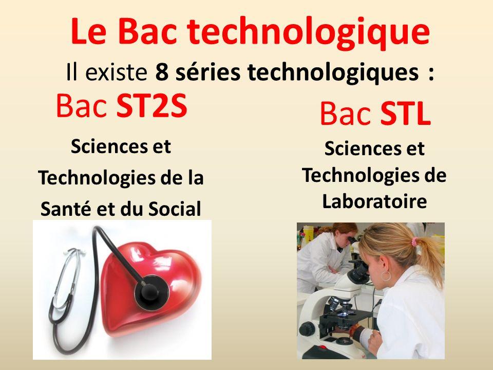 Le Bac technologique Il existe 8 séries technologiques : Bac ST2S Sciences et Technologies de la Santé et du Social Bac STL Sciences et Technologies d
