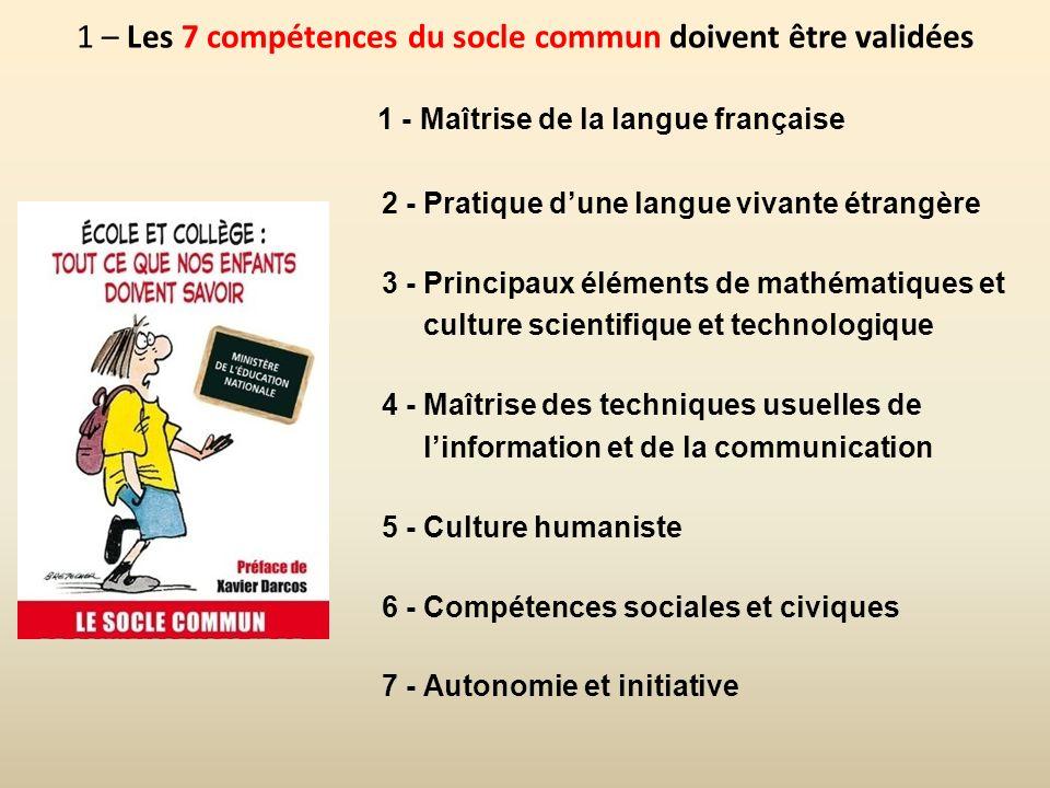 1 – Les 7 compétences du socle commun doivent être validées 1 - Maîtrise de la langue française 2 - Pratique dune langue vivante étrangère 3 - Princip