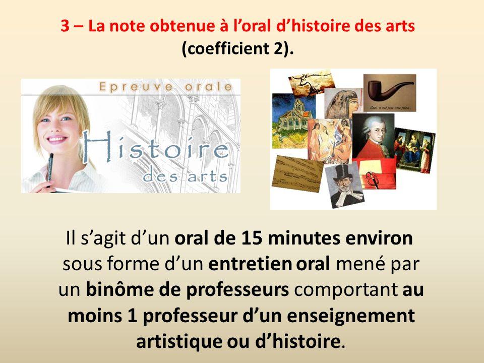 3 – La note obtenue à loral dhistoire des arts (coefficient 2). Il sagit dun oral de 15 minutes environ sous forme dun entretien oral mené par un binô