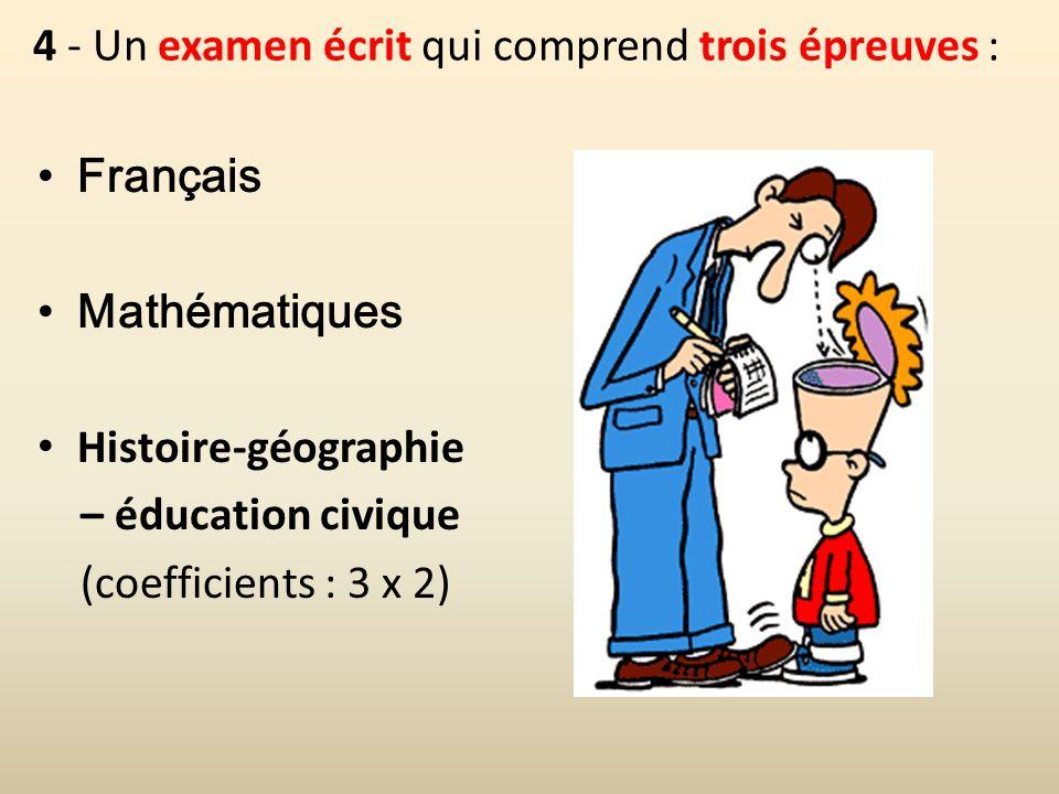 4 - Un examen écrit qui comprend trois épreuves : Français Mathématiques Histoire-géographie – éducation civique (coefficients : 3 x 2)