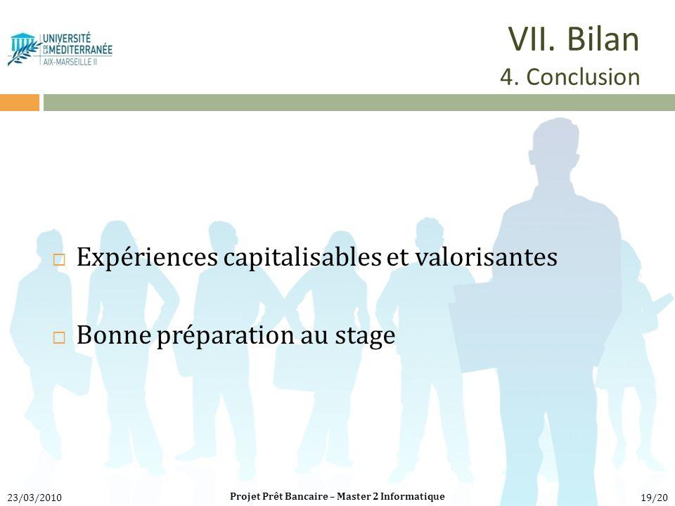 Expériences capitalisables et valorisantes Bonne préparation au stage Projet Prêt Bancaire – Master 2 Informatique 23/03/201019/20 VII. Bilan 4. Concl