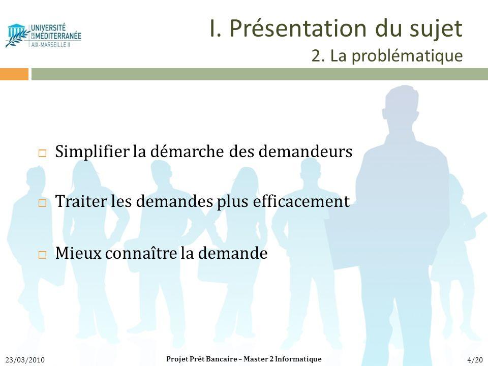 I. Présentation du sujet 2. La problématique Simplifier la démarche des demandeurs Traiter les demandes plus efficacement Mieux connaître la demande P