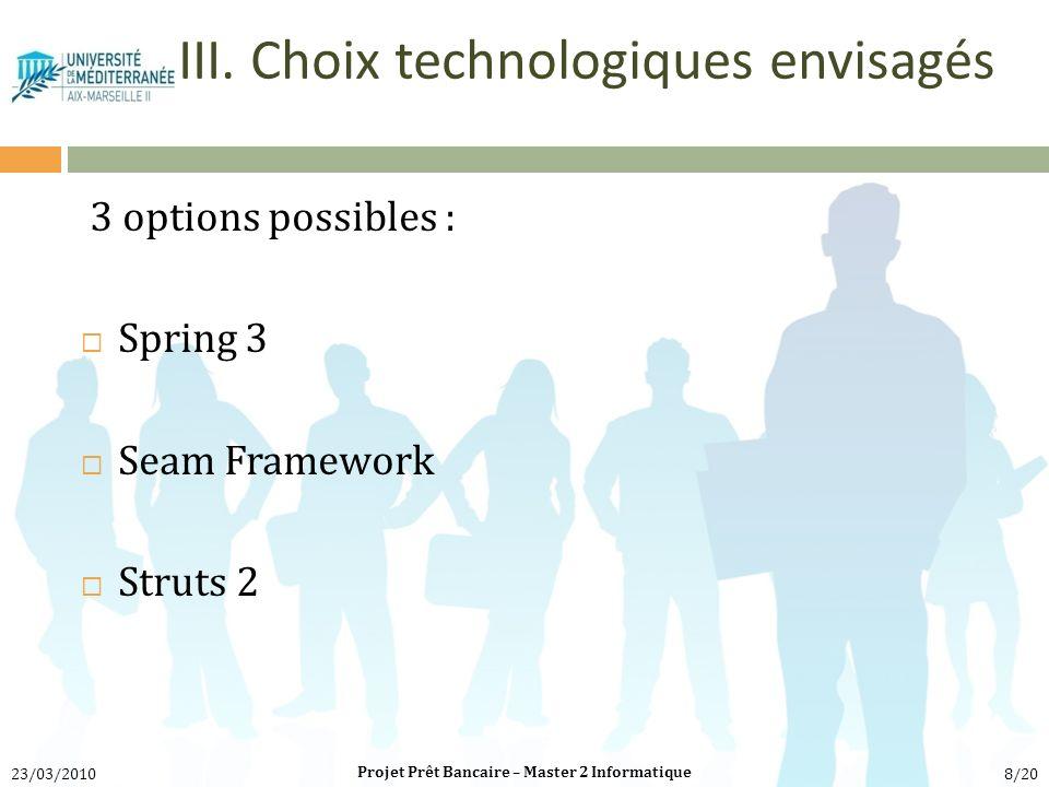3 options possibles : Spring 3 Seam Framework Struts 2 Projet Prêt Bancaire – Master 2 Informatique 23/03/20108/20 III. Choix technologiques envisagés