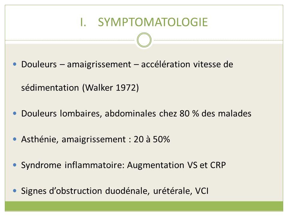 I.SYMPTOMATOLOGIE Douleurs – amaigrissement – accélération vitesse de sédimentation (Walker 1972) Douleurs lombaires, abdominales chez 80 % des malade