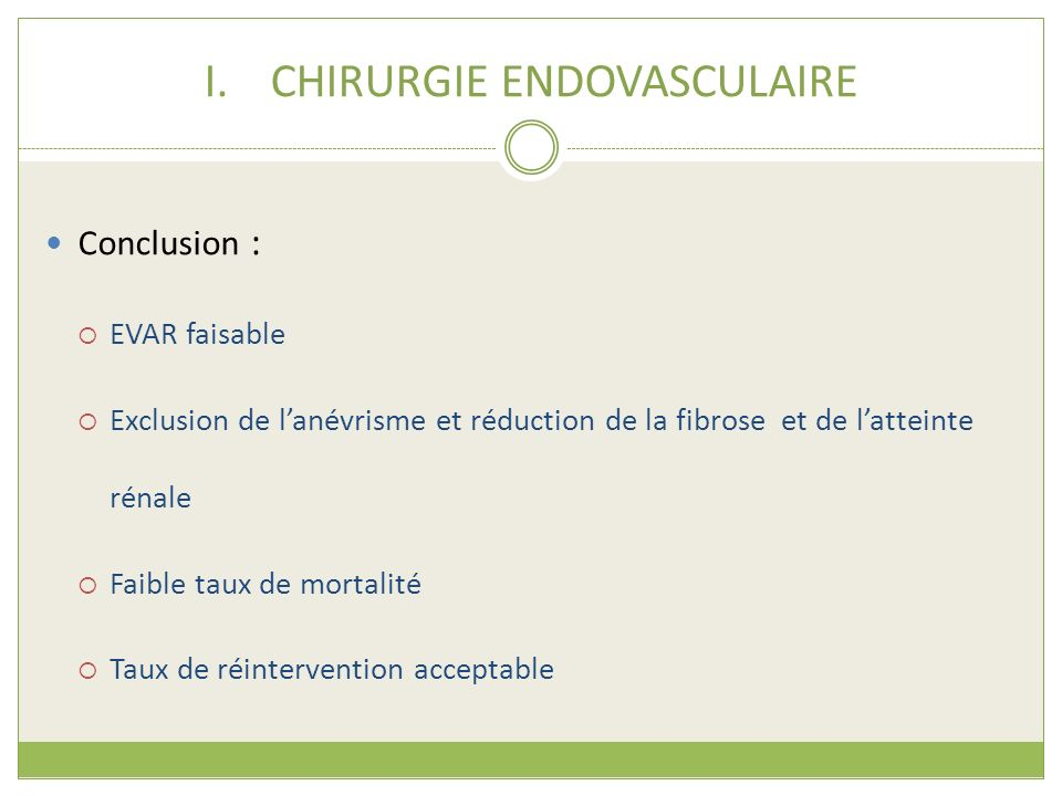 I.CHIRURGIE ENDOVASCULAIRE Conclusion : EVAR faisable Exclusion de lanévrisme et réduction de la fibrose et de latteinte rénale Faible taux de mortali