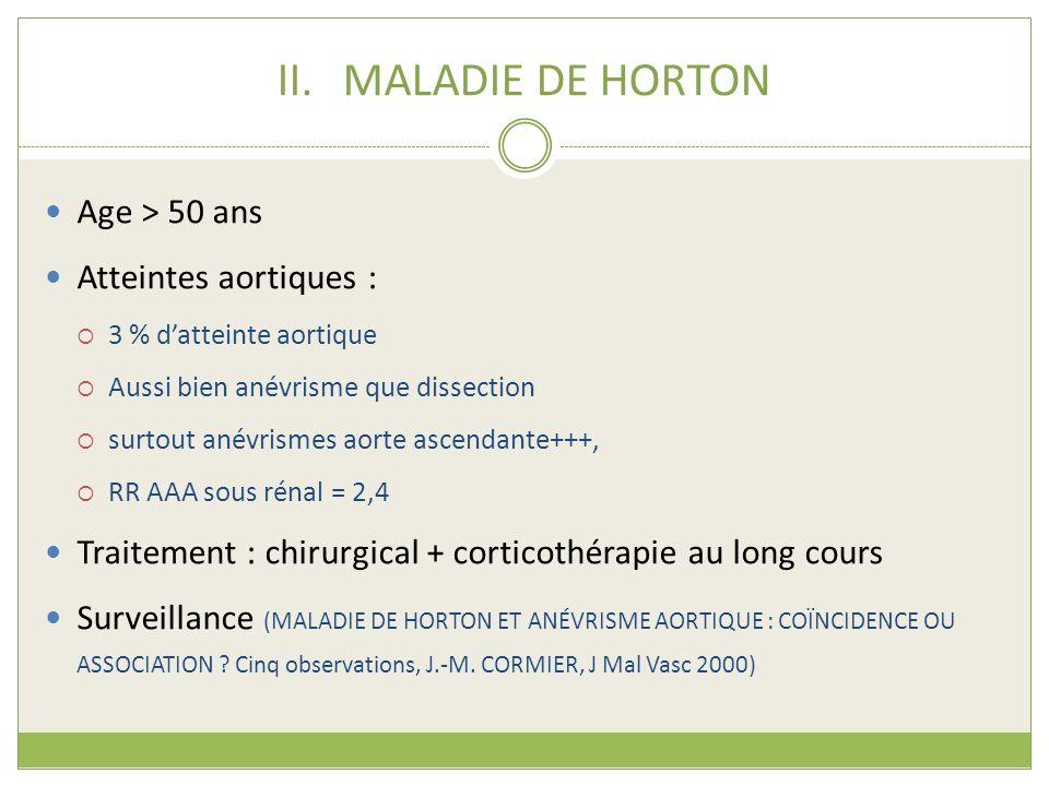 II.MALADIE DE HORTON Age > 50 ans Atteintes aortiques : 3 % datteinte aortique Aussi bien anévrisme que dissection surtout anévrismes aorte ascendante