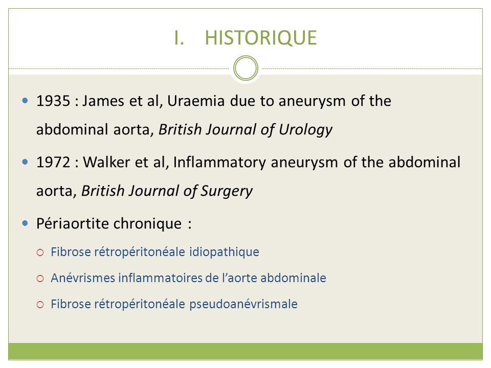 I.HISTORIQUE 1935 : James et al, Uraemia due to aneurysm of the abdominal aorta, British Journal of Urology 1972 : Walker et al, Inflammatory aneurysm