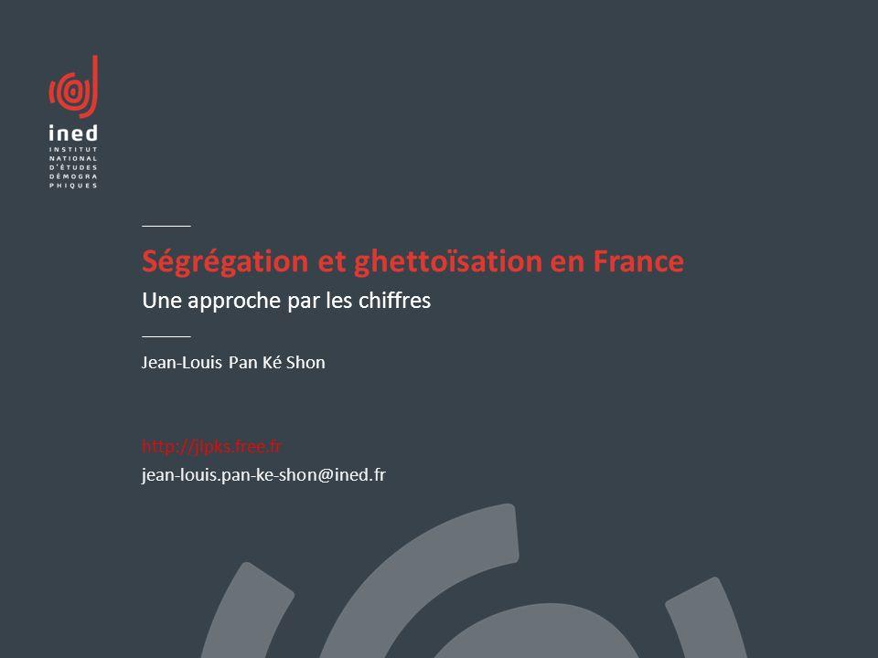 Ségrégation et ghettoïsation en France Une approche par les chiffres Jean-Louis Pan Ké Shon http://jlpks.free.fr jean-louis.pan-ke-shon@ined.fr
