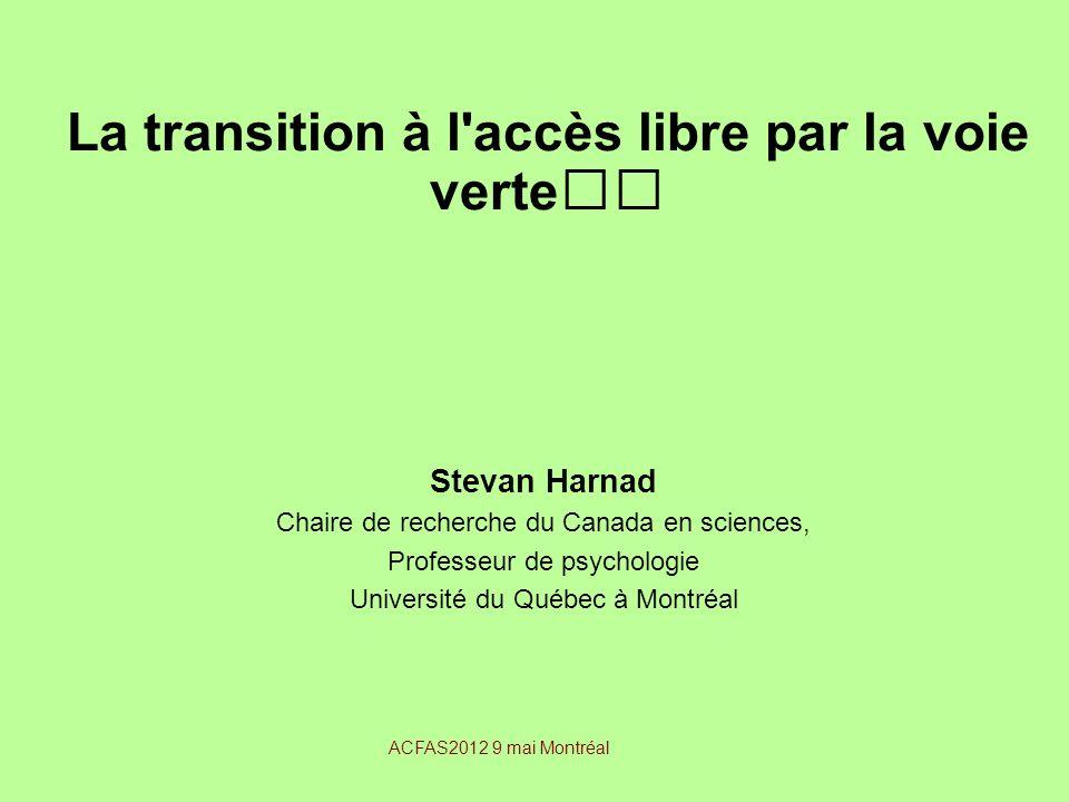 La transition à l'accès libre par la voie verte Stevan Harnad Chaire de recherche du Canada en sciences, Professeur de psychologie Université du Québe