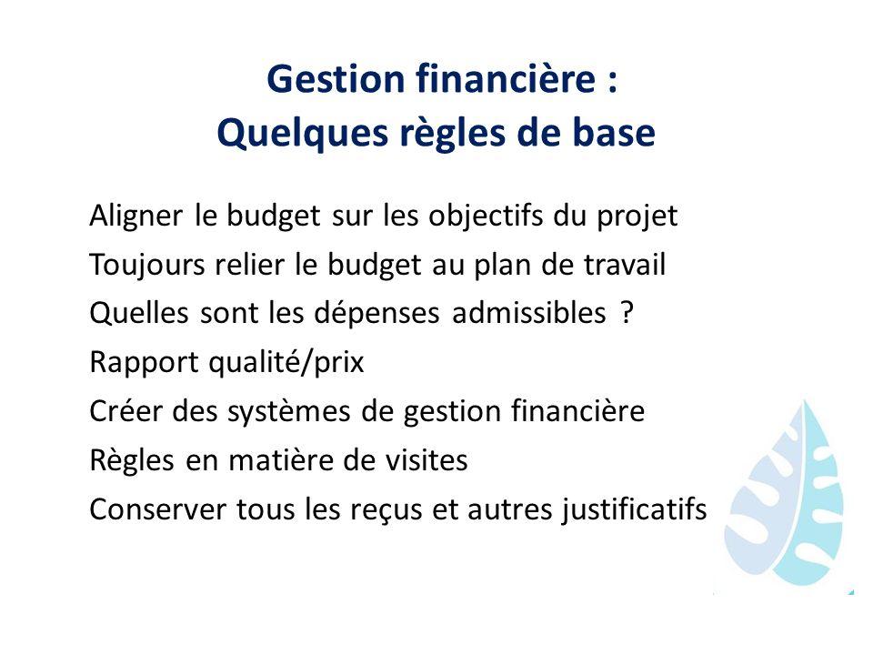 Gestion financière : Quelques règles de base Aligner le budget sur les objectifs du projet Toujours relier le budget au plan de travail Quelles sont l