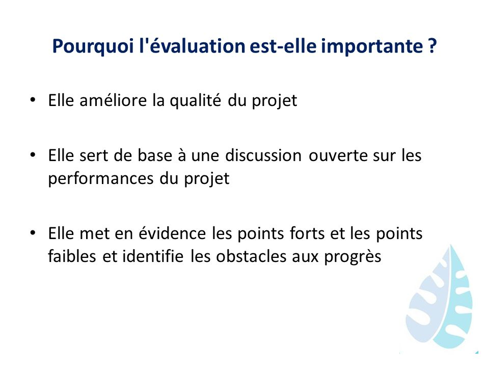 Pourquoi l'évaluation est-elle importante ? Elle améliore la qualité du projet Elle sert de base à une discussion ouverte sur les performances du proj