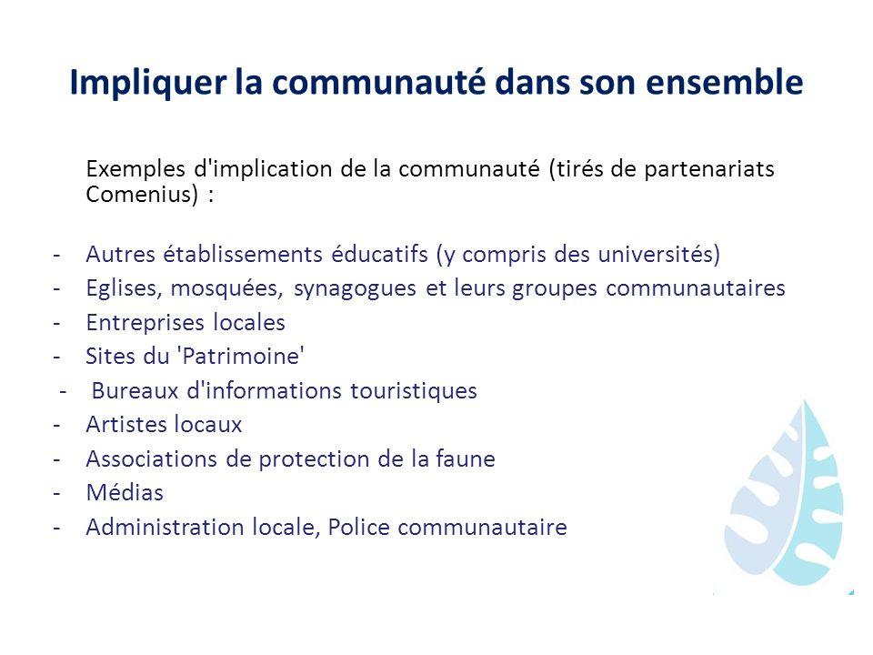 Impliquer la communauté dans son ensemble Exemples d'implication de la communauté (tirés de partenariats Comenius) : -Autres établissements éducatifs