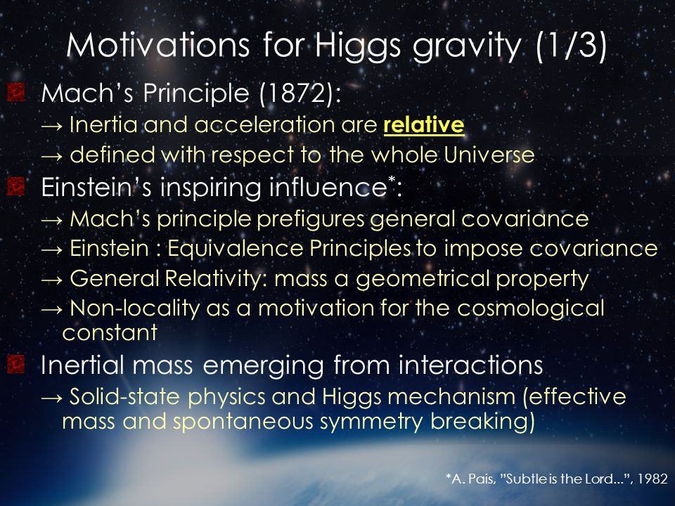 Motivations for Higgs gravity (2/3) Beyond Einsteins general relativity Brans & Dicke (1961): a running gravitational coupling for a relativistic Mach principle Tensor- scalar theories of gravitation Violation of the (Strong) Equivalence principle Scalar fields* and cosmology: cosmic acceleration in the early and late universe (inflation & dark energy) varying fundamental constants Scalar fields* in particle physics Goldstone boson in symmetry breaking Standard model Higgs boson: mass generation, cancellations of gauge anomalies, etc.