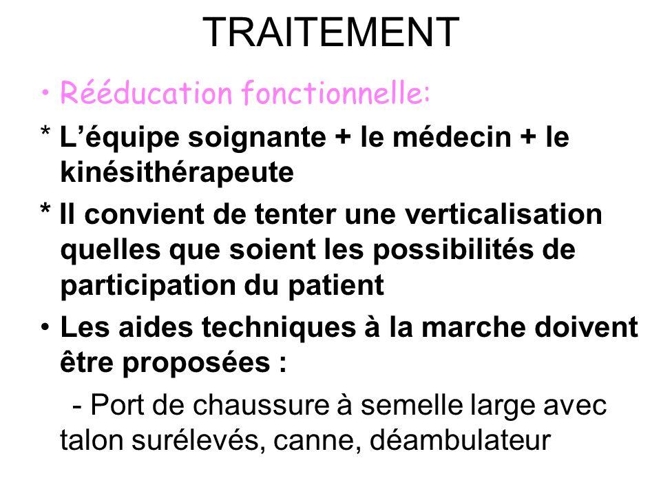 TRAITEMENT Rééducation fonctionnelle: * Léquipe soignante + le médecin + le kinésithérapeute * Il convient de tenter une verticalisation quelles que s
