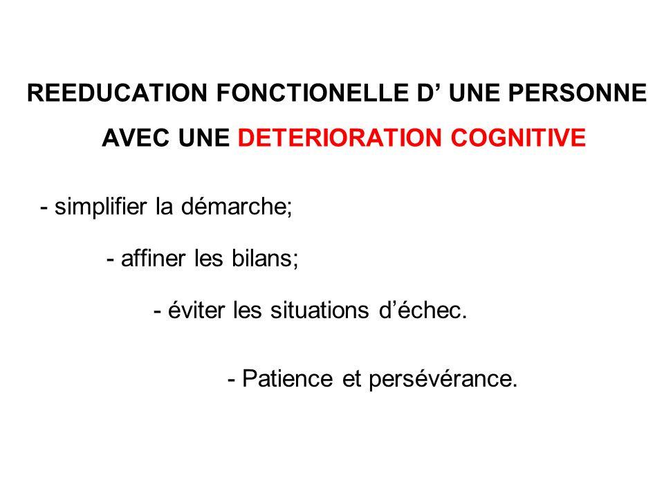 REEDUCATION FONCTIONELLE D UNE PERSONNE AVEC UNE DETERIORATION COGNITIVE - simplifier la démarche; - affiner les bilans; - éviter les situations déche