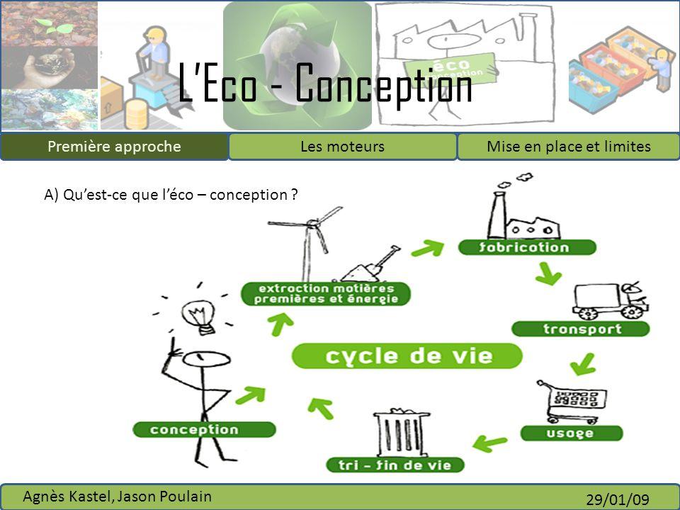 LEco - Conception Première approcheLes moteursMise en place et limites Agnès Kastel, Jason Poulain 29/01/09 A) Quest-ce que léco – conception ? Premiè
