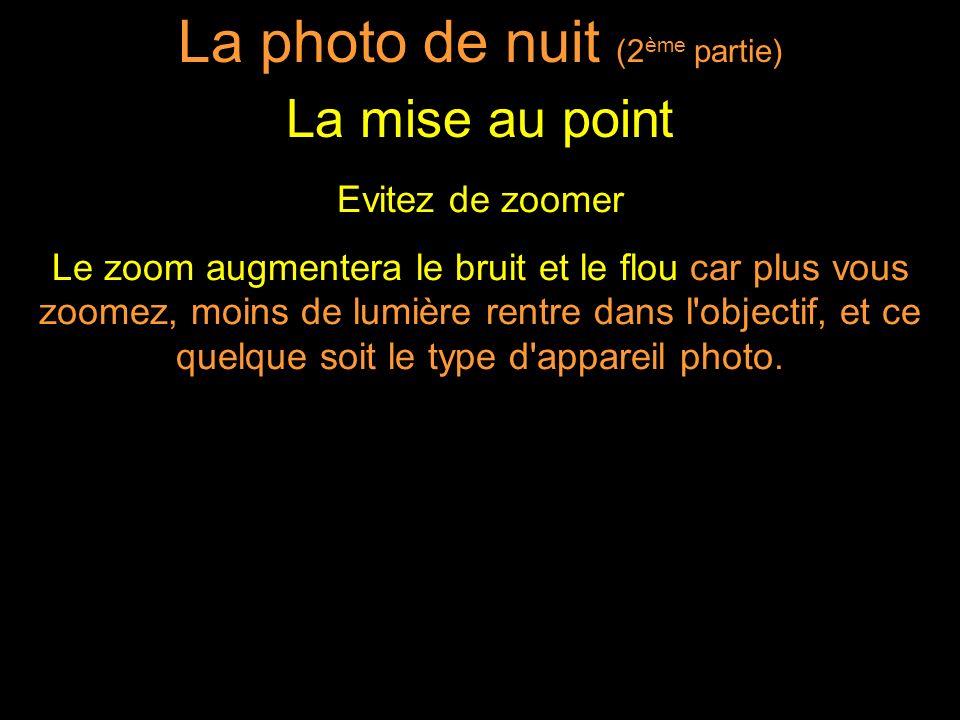 Evitez de zoomer Le zoom augmentera le bruit et le flou car plus vous zoomez, moins de lumière rentre dans l objectif, et ce quelque soit le type d appareil photo.