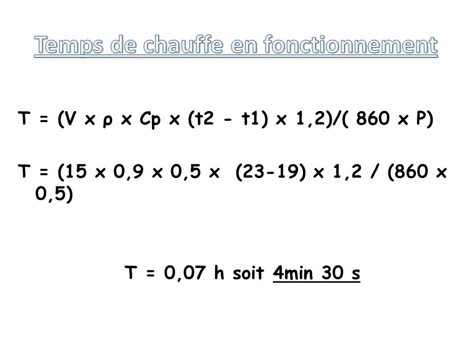 T = (V x ρ x Cp x (t2 - t1) x 1,2)/( 860 x P) T = (15 x 0,9 x 0,5 x (23-19) x 1,2 / (860 x 0,5) T = 0,07 h soit 4min 30 s