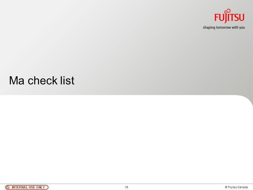 16 © Fujitsu Canada Ma check list
