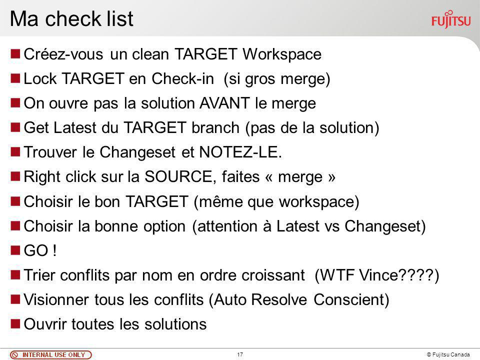 17 © Fujitsu Canada Ma check list Créez-vous un clean TARGET Workspace Lock TARGET en Check-in (si gros merge) On ouvre pas la solution AVANT le merge Get Latest du TARGET branch (pas de la solution) Trouver le Changeset et NOTEZ-LE.