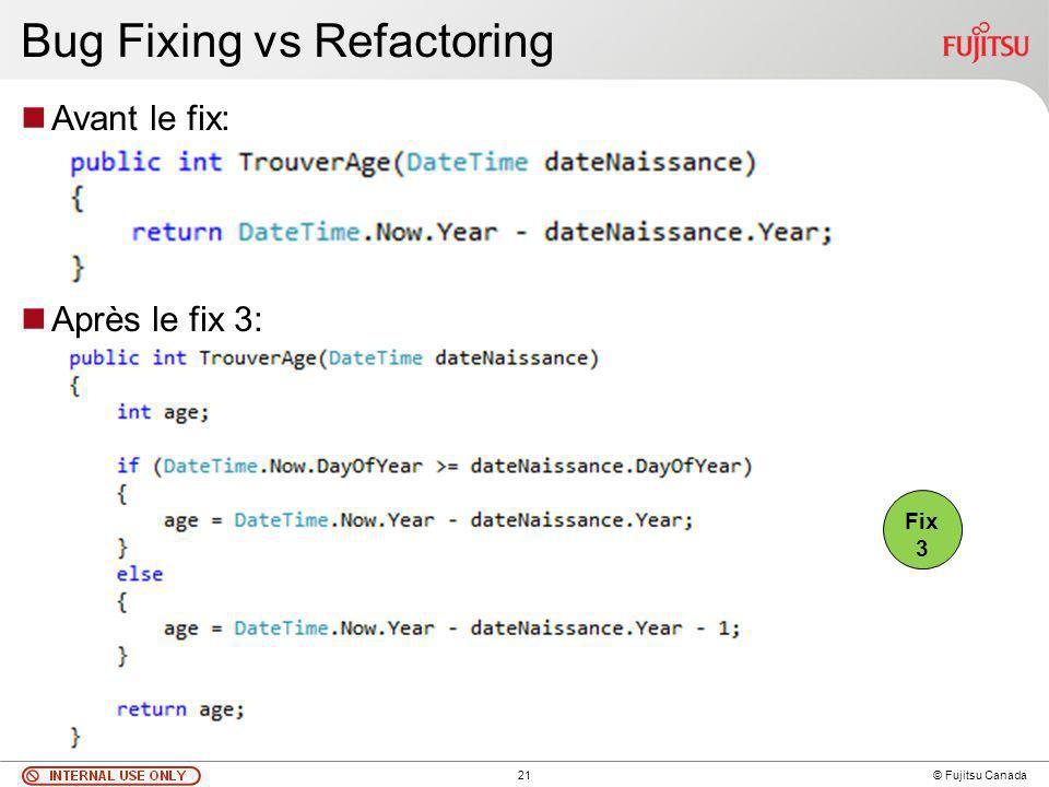 21 © Fujitsu Canada Bug Fixing vs Refactoring Avant le fix: Après le fix 3: Fix 3