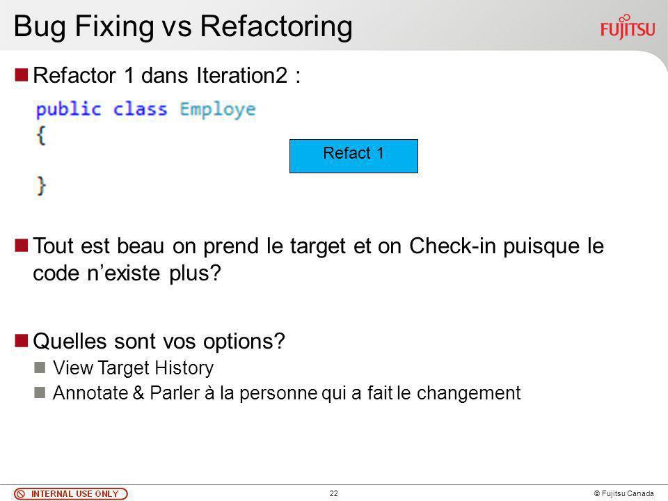 22 © Fujitsu Canada Bug Fixing vs Refactoring Refactor 1 dans Iteration2 : Tout est beau on prend le target et on Check-in puisque le code nexiste plus.