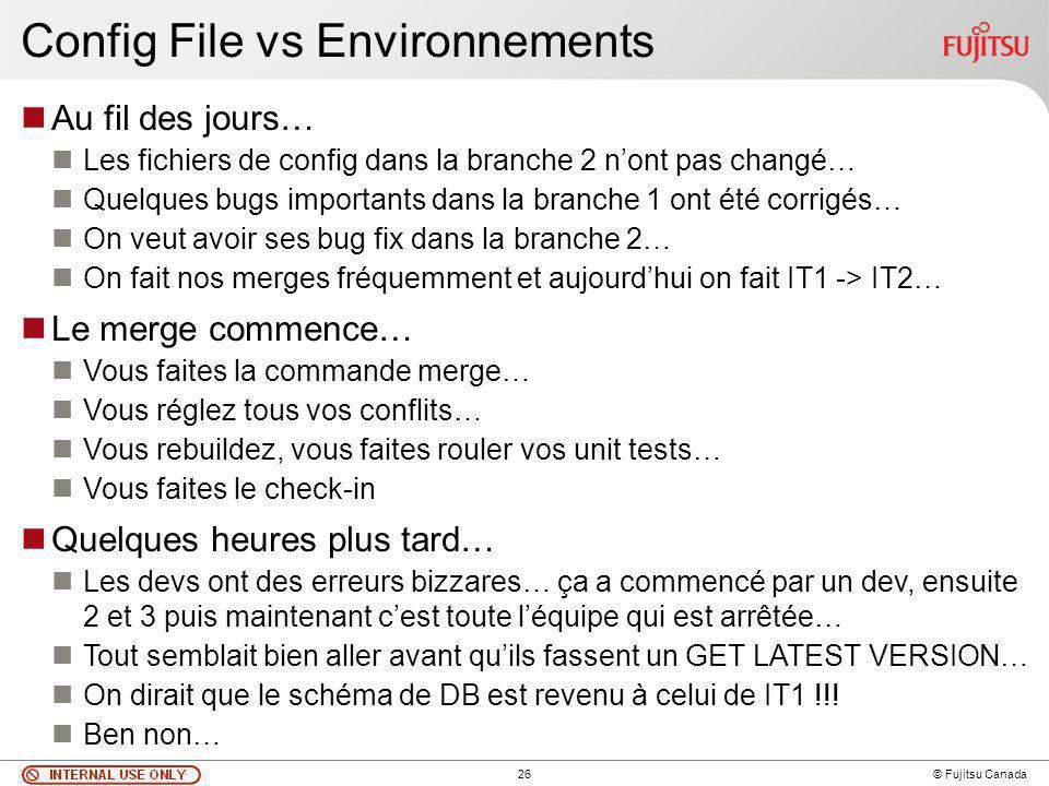 26 © Fujitsu Canada Config File vs Environnements Au fil des jours… Les fichiers de config dans la branche 2 nont pas changé… Quelques bugs importants dans la branche 1 ont été corrigés… On veut avoir ses bug fix dans la branche 2… On fait nos merges fréquemment et aujourdhui on fait IT1 -> IT2… Le merge commence… Vous faites la commande merge… Vous réglez tous vos conflits… Vous rebuildez, vous faites rouler vos unit tests… Vous faites le check-in Quelques heures plus tard… Les devs ont des erreurs bizzares… ça a commencé par un dev, ensuite 2 et 3 puis maintenant cest toute léquipe qui est arrêtée… Tout semblait bien aller avant quils fassent un GET LATEST VERSION… On dirait que le schéma de DB est revenu à celui de IT1 !!.