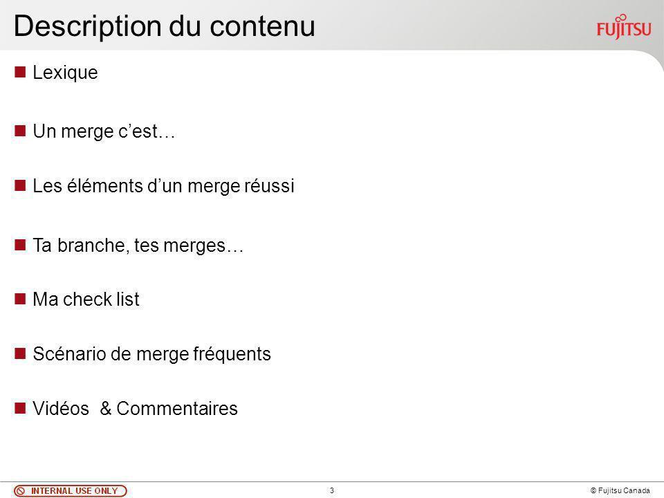3 © Fujitsu Canada Description du contenu Lexique Un merge cest… Les éléments dun merge réussi Ta branche, tes merges… Ma check list Scénario de merge fréquents Vidéos & Commentaires