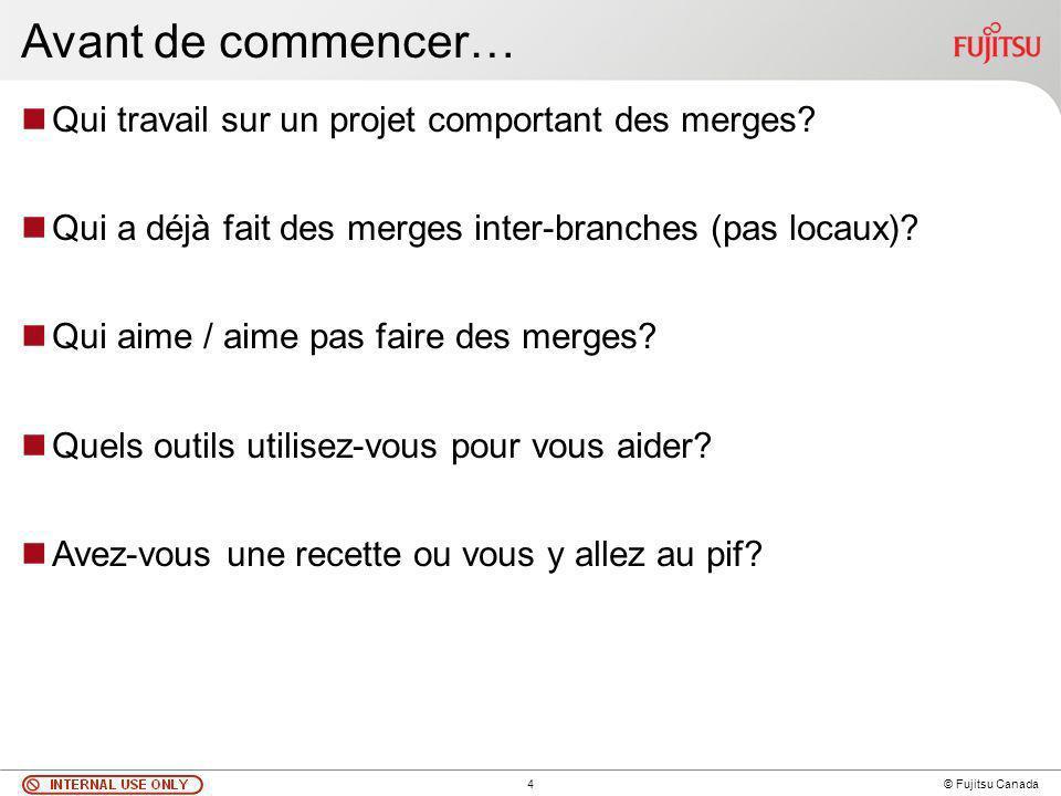 4 © Fujitsu Canada Avant de commencer… Qui travail sur un projet comportant des merges.