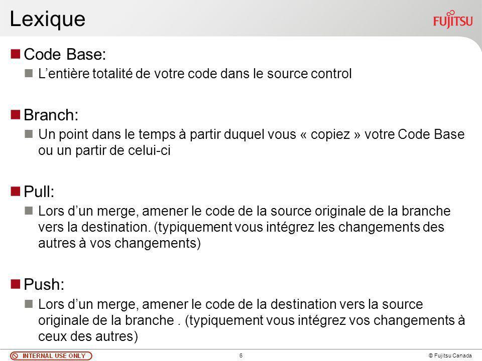 6 © Fujitsu Canada Lexique Code Base: Lentière totalité de votre code dans le source control Branch: Un point dans le temps à partir duquel vous « copiez » votre Code Base ou un partir de celui-ci Pull: Lors dun merge, amener le code de la source originale de la branche vers la destination.