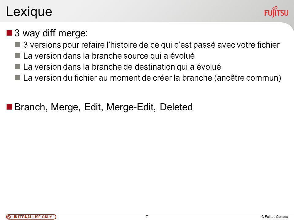 7 © Fujitsu Canada Lexique 3 way diff merge: 3 versions pour refaire lhistoire de ce qui cest passé avec votre fichier La version dans la branche source qui a évolué La version dans la branche de destination qui a évolué La version du fichier au moment de créer la branche (ancêtre commun) Branch, Merge, Edit, Merge-Edit, Deleted