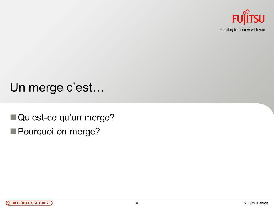 8 © Fujitsu Canada Un merge cest… Quest-ce quun merge Pourquoi on merge