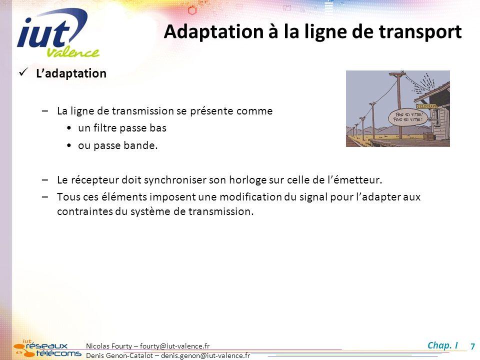 Nicolas Fourty – fourty@iut-valence.fr Denis Genon-Catalot – denis.genon@iut-valence.fr 8 Transmission en bande de base Définitions : –La transmission est dite en bande de base si elle ne subit aucune transposition de fréquence par modulation.