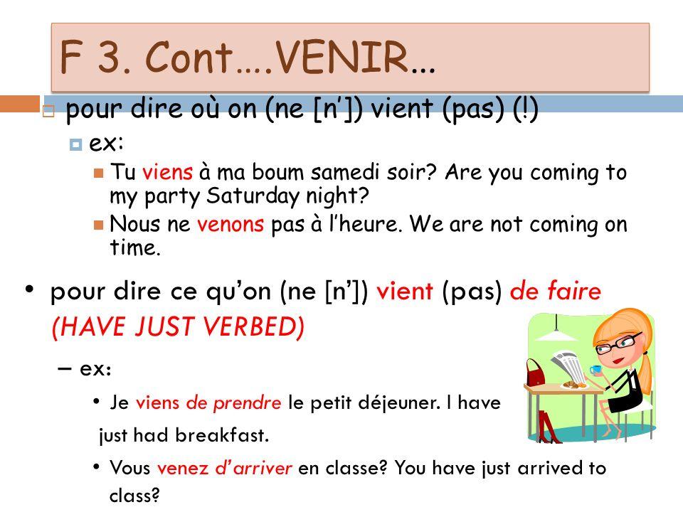 F 3: VENIR-To come JE VIENS * NOUS VENONS TU VIENS * VOUS VENEZ IL/Elle/On VIENT * ILS VIENNENT