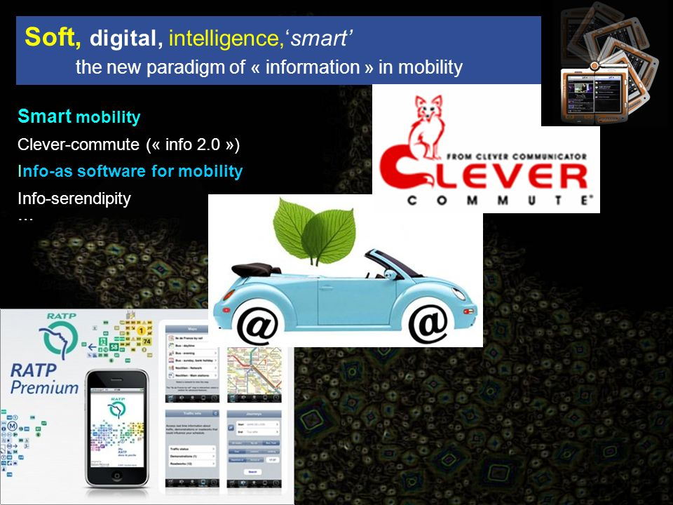 Smart mobility Clever-commute (« info 2.0 ») Info-as software for mobility Info-serendipity … Soft, digital, intelligence,smart the new paradigm of « information » in mobility