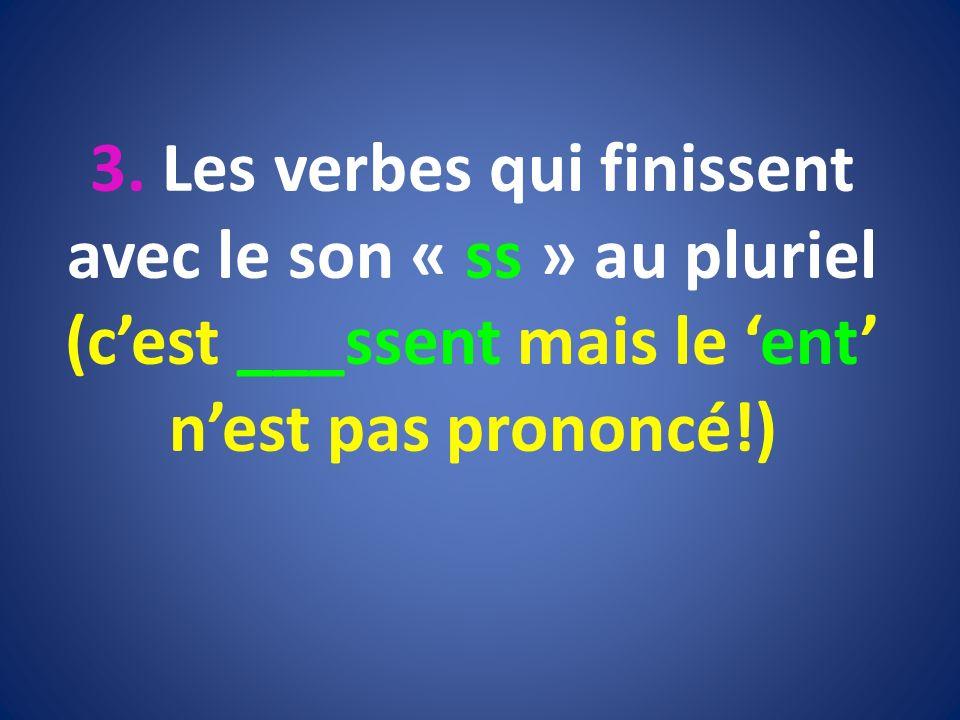 3. Les verbes qui finissent avec le son « ss » au pluriel (cest ___ssent mais le ent nest pas prononcé!)