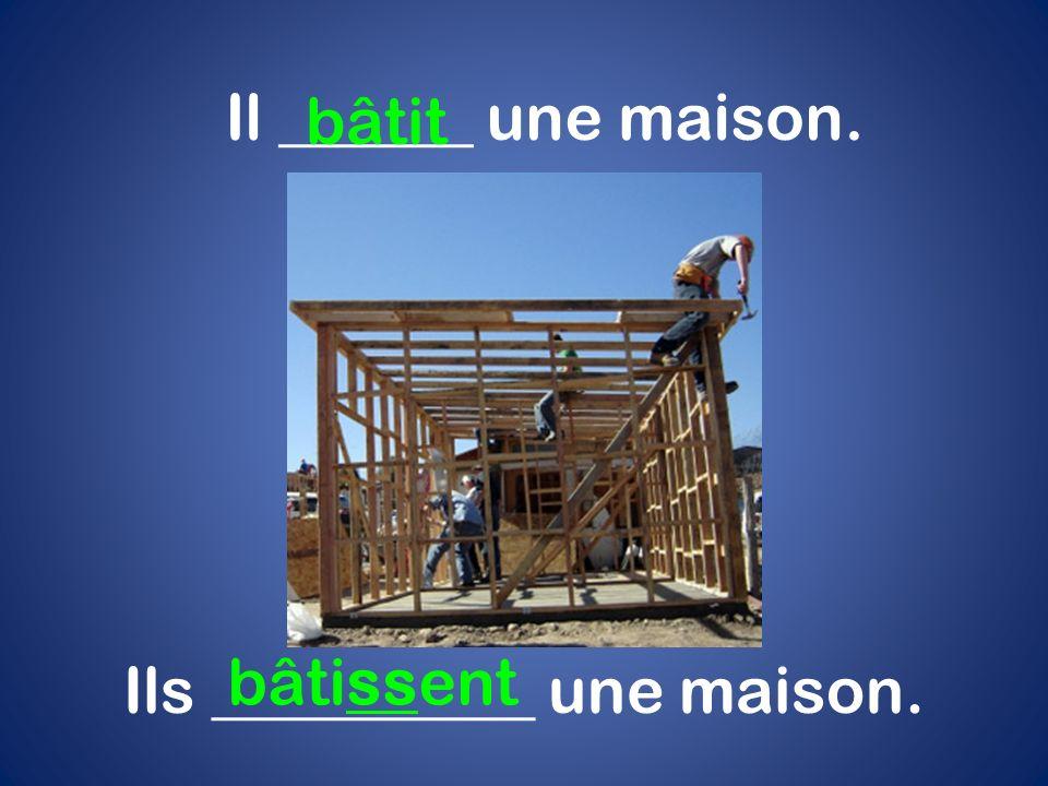 Il ______ une maison. bâtit Ils __________ une maison. bâtissent